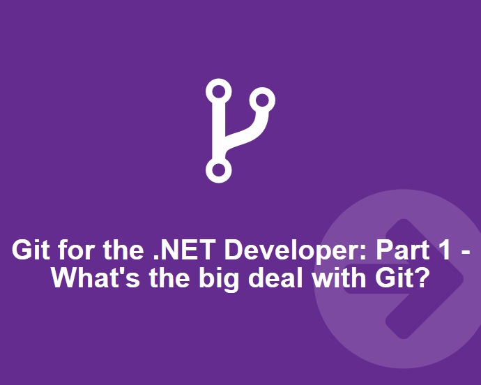 Git for the .NET Developer: Part 1 – What's the big deal about Git?