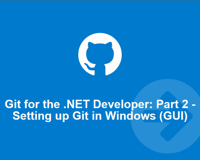 Git for the .NET Developer: Part 2 – Setting up Git Environment for Windows (GUI Style)