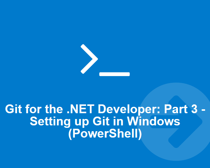 Git for the .NET Developer: Part 3–Setting up Git Environment for Windows (Powershell)